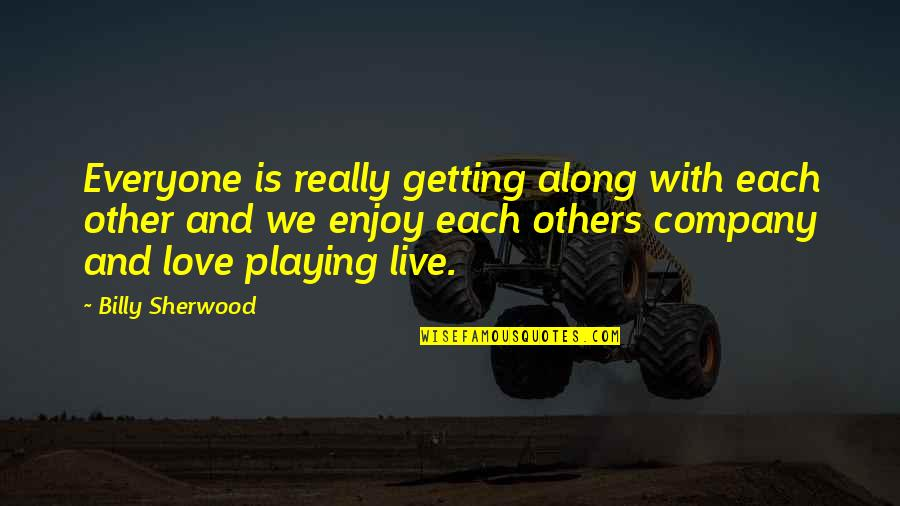 We Live For Others Quotes By Billy Sherwood: Everyone is really getting along with each other