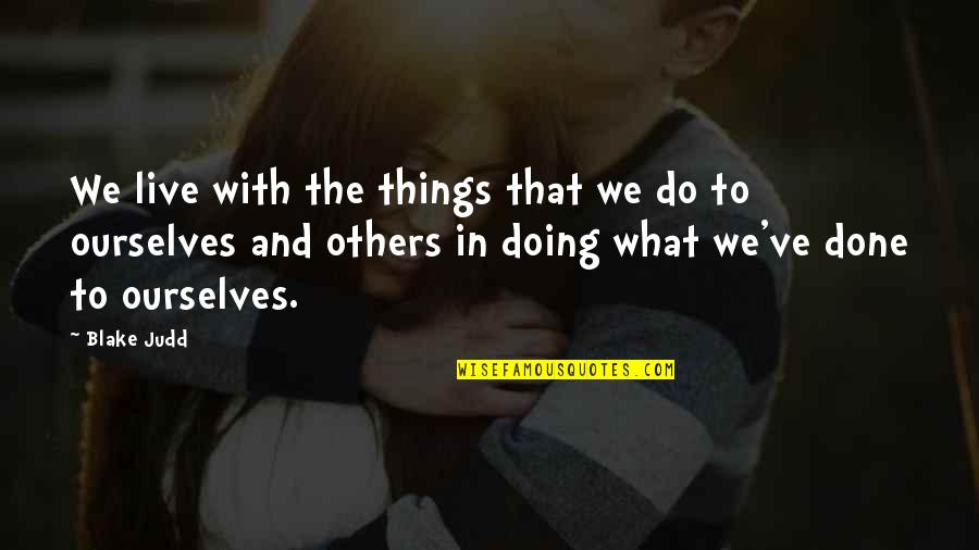 We Live For Others Quotes By Blake Judd: We live with the things that we do