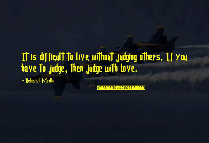 We Live For Others Quotes By Debasish Mridha: It is difficult to live without judging others.