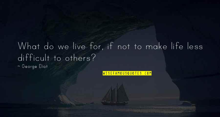 We Live For Others Quotes By George Eliot: What do we live for, if not to