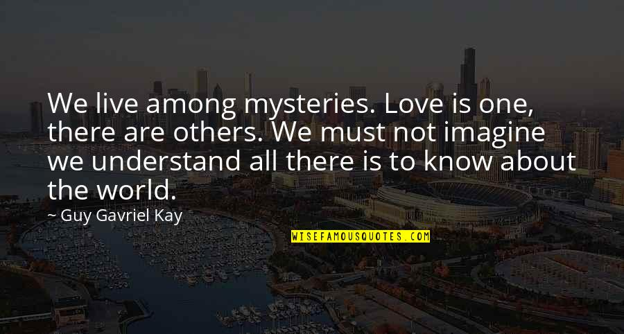 We Live For Others Quotes By Guy Gavriel Kay: We live among mysteries. Love is one, there