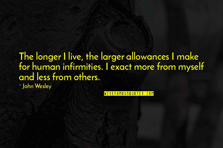 We Live For Others Quotes By John Wesley: The longer I live, the larger allowances I