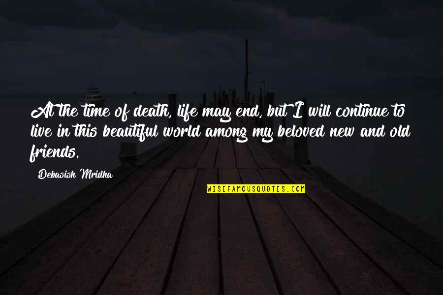 We Live In A Beautiful World Quotes By Debasish Mridha: At the time of death, life may end,
