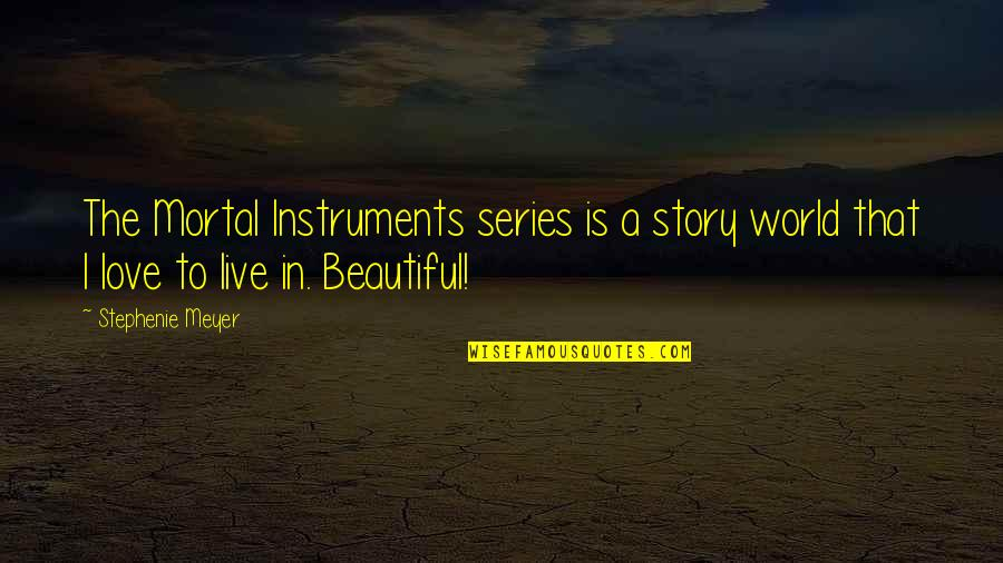 We Live In A Beautiful World Quotes By Stephenie Meyer: The Mortal Instruments series is a story world