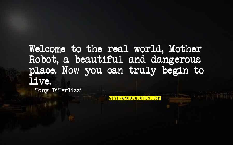 We Live In A Beautiful World Quotes By Tony DiTerlizzi: Welcome to the real world, Mother Robot, a