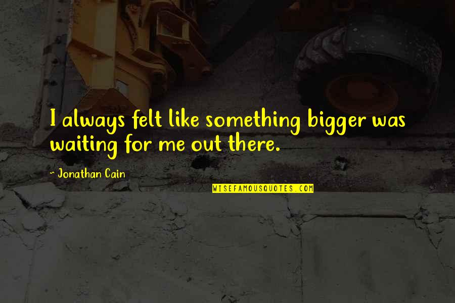 We Love Selfies Quotes By Jonathan Cain: I always felt like something bigger was waiting