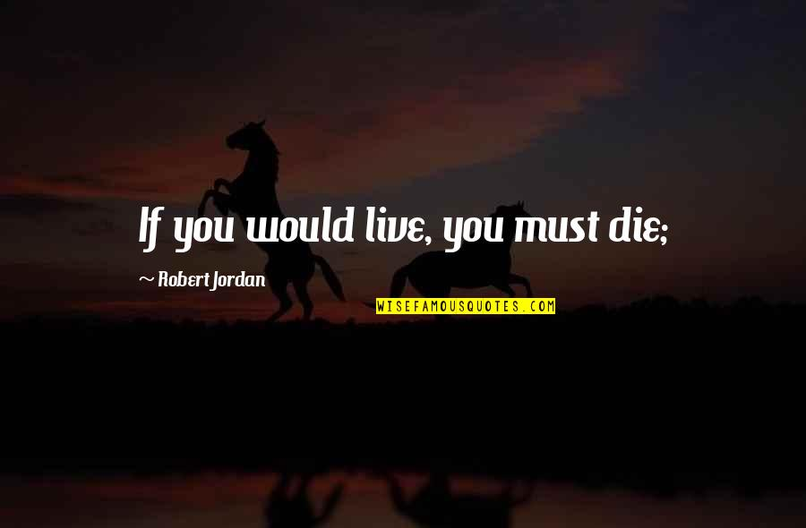 We Love Selfies Quotes By Robert Jordan: If you would live, you must die;