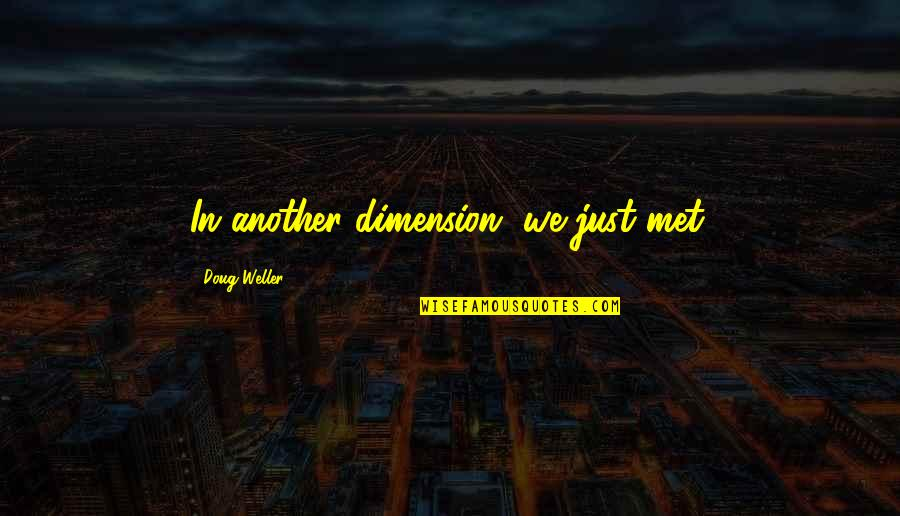 We Met Quotes By Doug Weller: In another dimension, we just met.