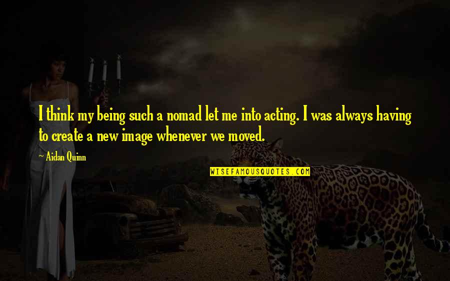 We Moved Quotes By Aidan Quinn: I think my being such a nomad let