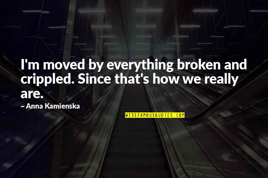 We Moved Quotes By Anna Kamienska: I'm moved by everything broken and crippled. Since