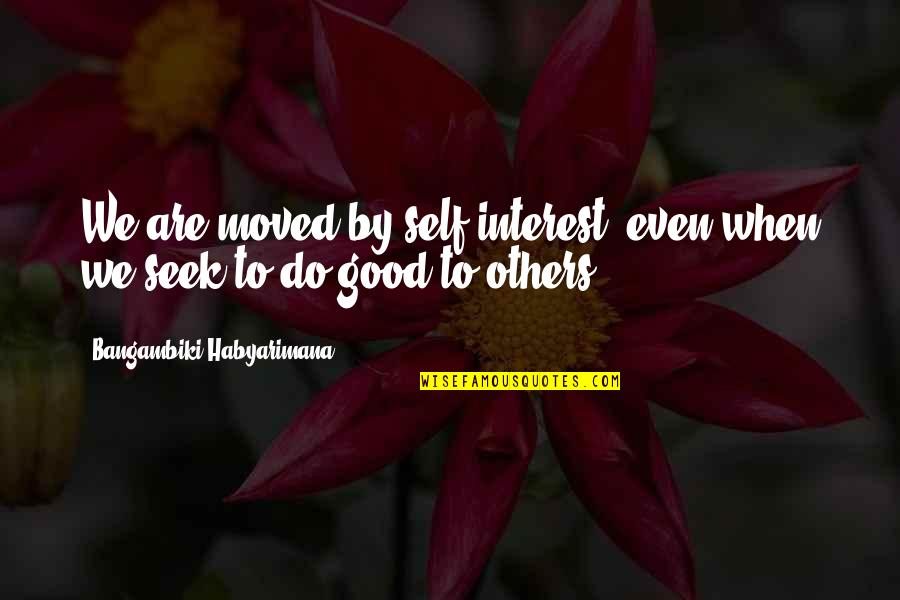 We Moved Quotes By Bangambiki Habyarimana: We are moved by self-interest, even when we