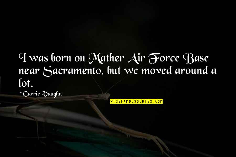 We Moved Quotes By Carrie Vaughn: I was born on Mather Air Force Base