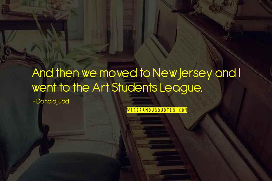 We Moved Quotes By Donald Judd: And then we moved to New Jersey and