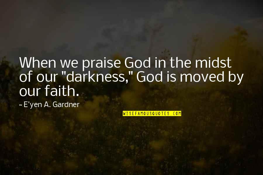 We Moved Quotes By E'yen A. Gardner: When we praise God in the midst of