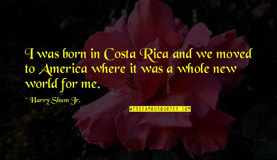 We Moved Quotes By Harry Shum Jr.: I was born in Costa Rica and we