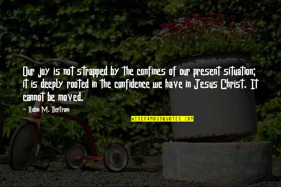 We Moved Quotes By Robin M. Bertram: Our joy is not strapped by the confines