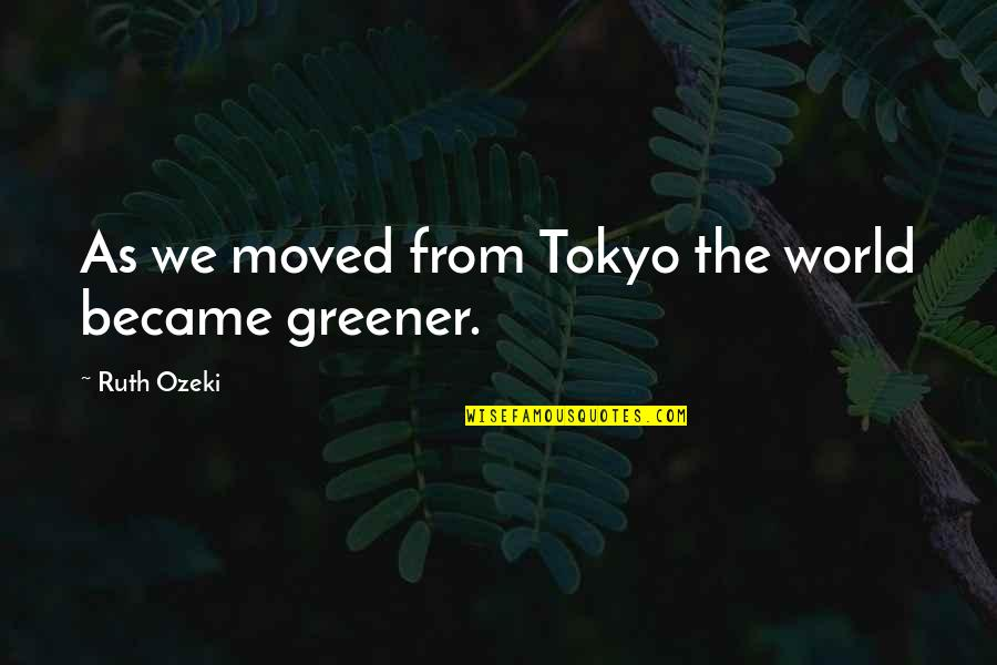 We Moved Quotes By Ruth Ozeki: As we moved from Tokyo the world became