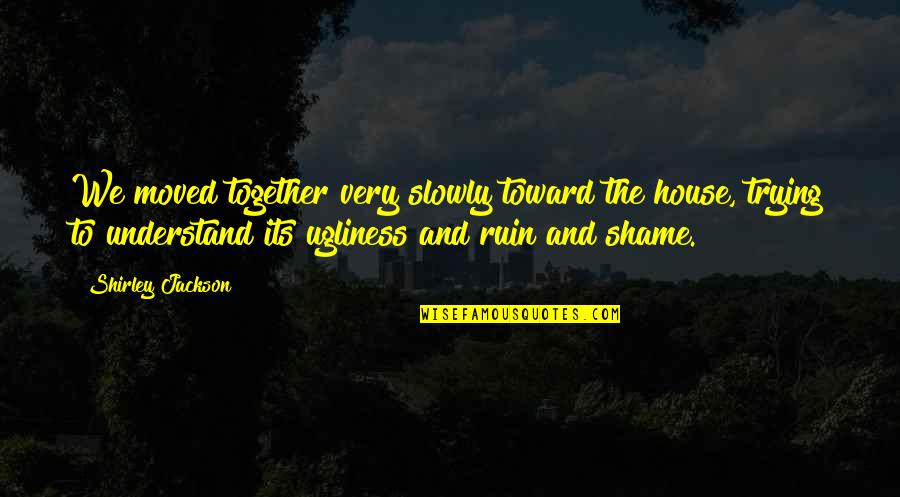 We Moved Quotes By Shirley Jackson: We moved together very slowly toward the house,