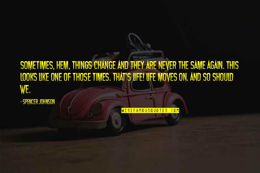 We Moved Quotes By Spencer Johnson: Sometimes, Hem, things change and they are never