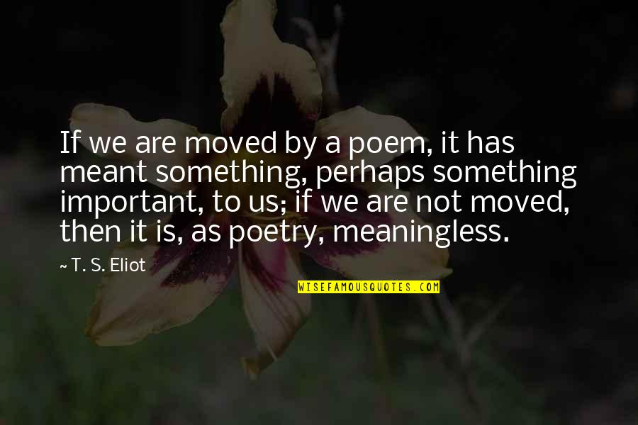 We Moved Quotes By T. S. Eliot: If we are moved by a poem, it
