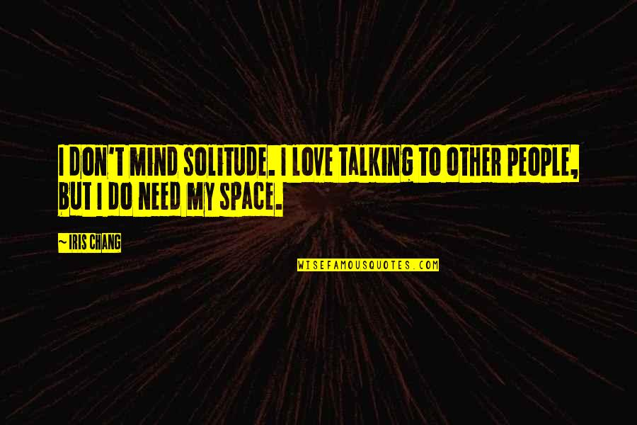 We Need Space Love Quotes By Iris Chang: I don't mind solitude. I love talking to