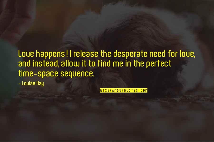 We Need Space Love Quotes By Louise Hay: Love happens! I release the desperate need for