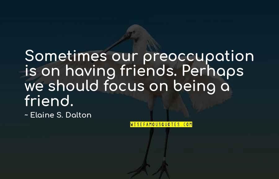 We Should Be More Than Friends Quotes By Elaine S. Dalton: Sometimes our preoccupation is on having friends. Perhaps
