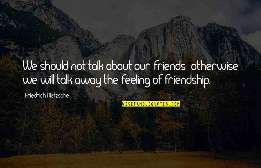 We Should Be More Than Friends Quotes By Friedrich Nietzsche: We should not talk about our friends: otherwise
