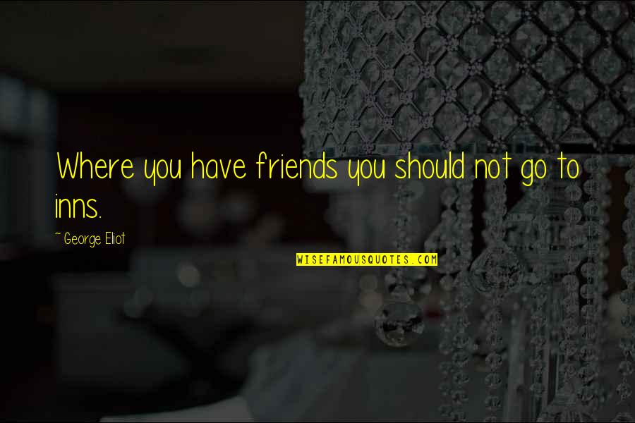 We Should Be More Than Friends Quotes By George Eliot: Where you have friends you should not go