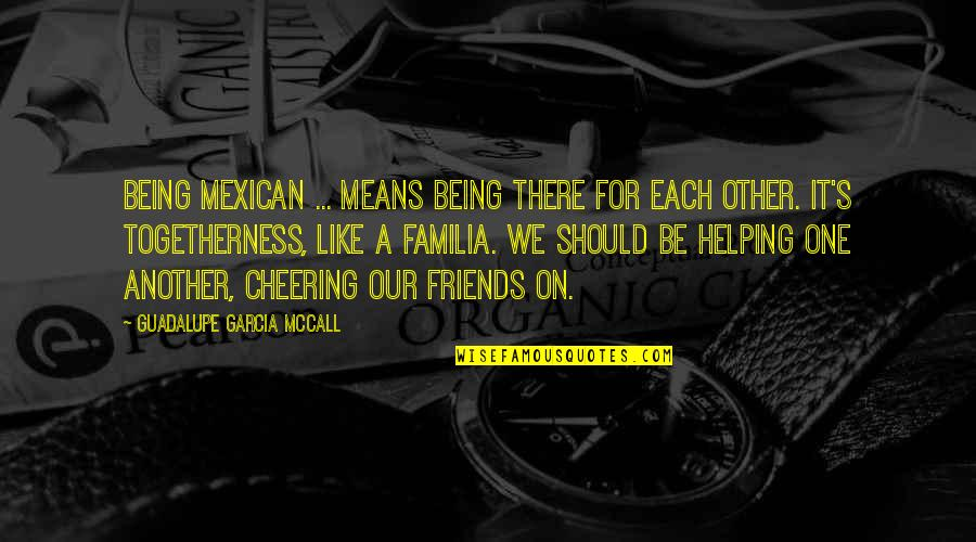 We Should Be More Than Friends Quotes By Guadalupe Garcia McCall: Being Mexican ... means being there for each