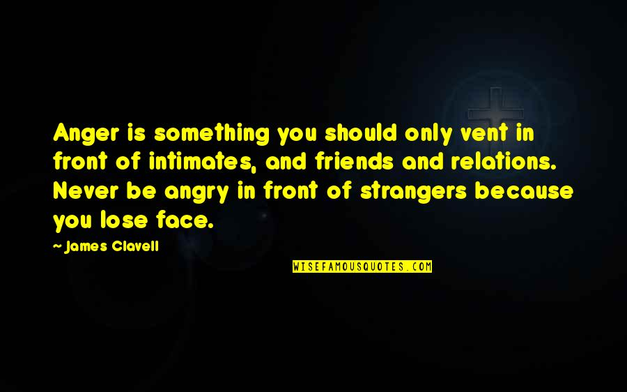 We Should Be More Than Friends Quotes By James Clavell: Anger is something you should only vent in