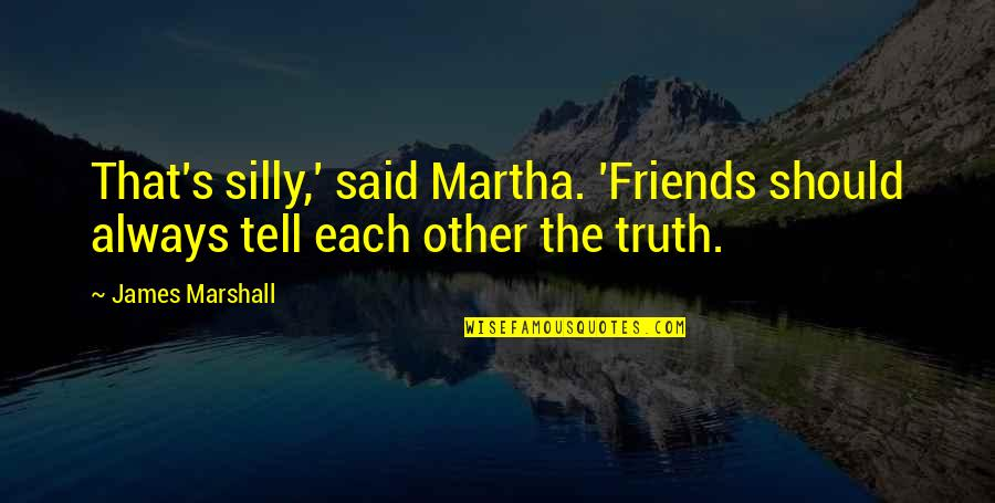 We Should Be More Than Friends Quotes By James Marshall: That's silly,' said Martha. 'Friends should always tell