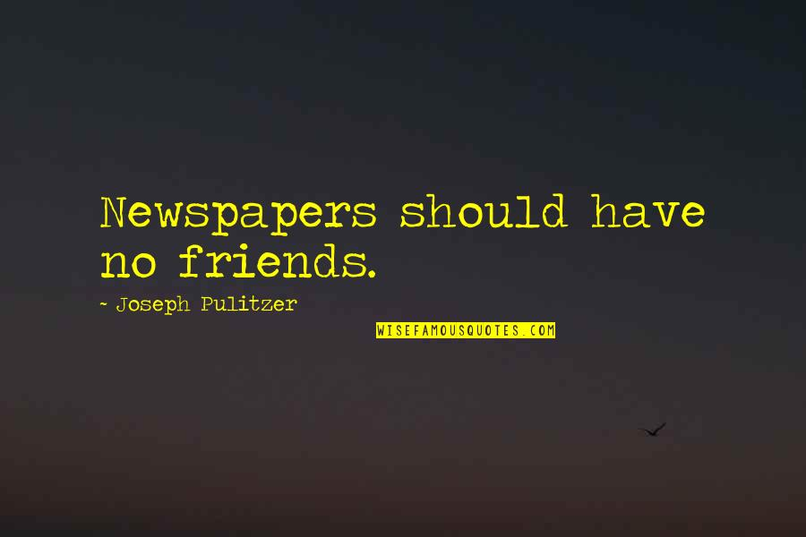 We Should Be More Than Friends Quotes By Joseph Pulitzer: Newspapers should have no friends.