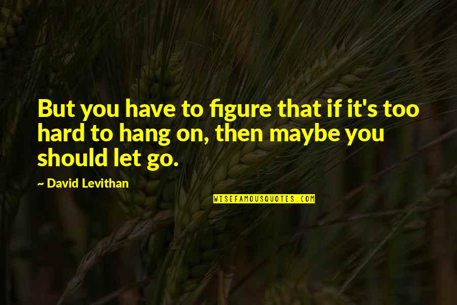 We Should Hang Out Quotes By David Levithan: But you have to figure that if it's