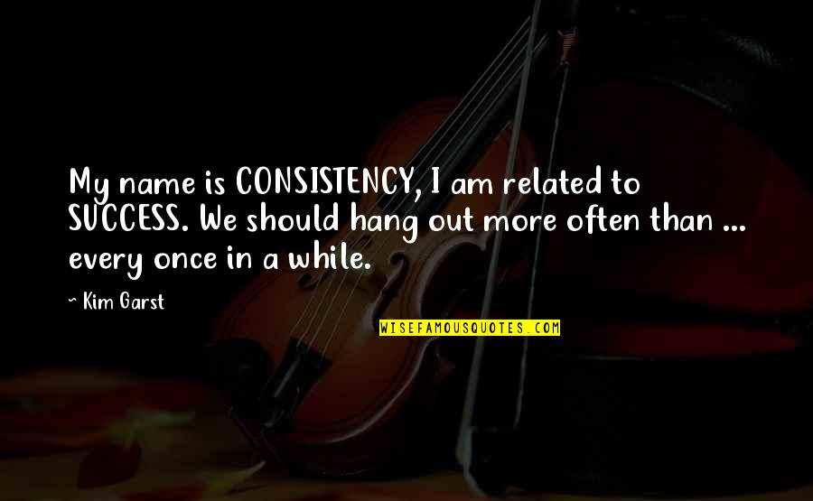 We Should Hang Out Quotes By Kim Garst: My name is CONSISTENCY, I am related to