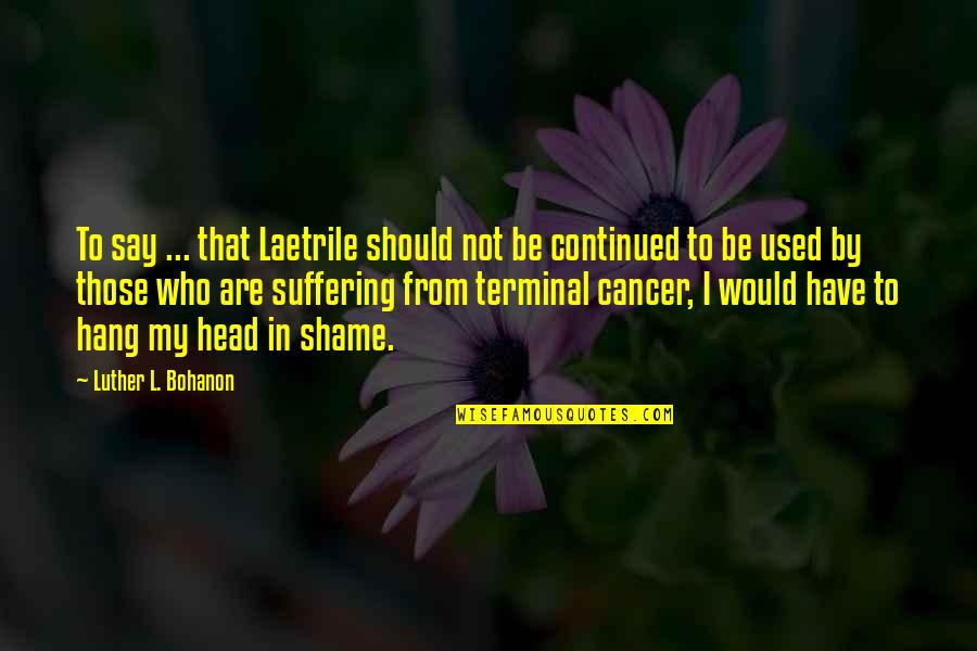 We Should Hang Out Quotes By Luther L. Bohanon: To say ... that Laetrile should not be