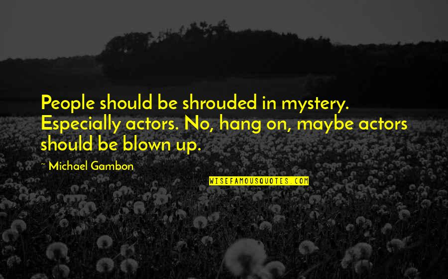 We Should Hang Out Quotes By Michael Gambon: People should be shrouded in mystery. Especially actors.