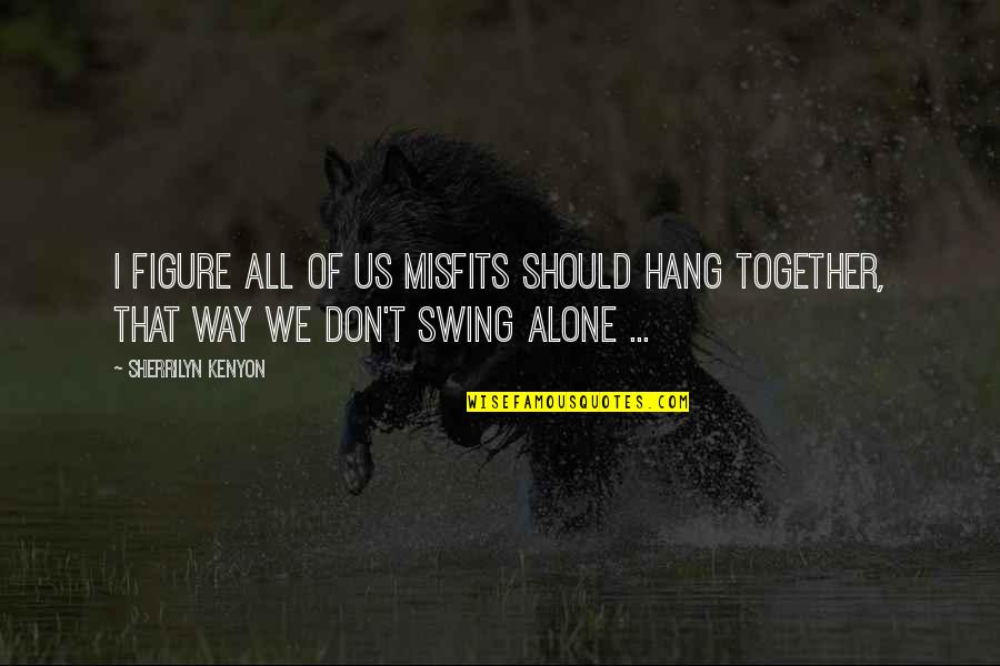 We Should Hang Out Quotes By Sherrilyn Kenyon: I figure all of us misfits should hang
