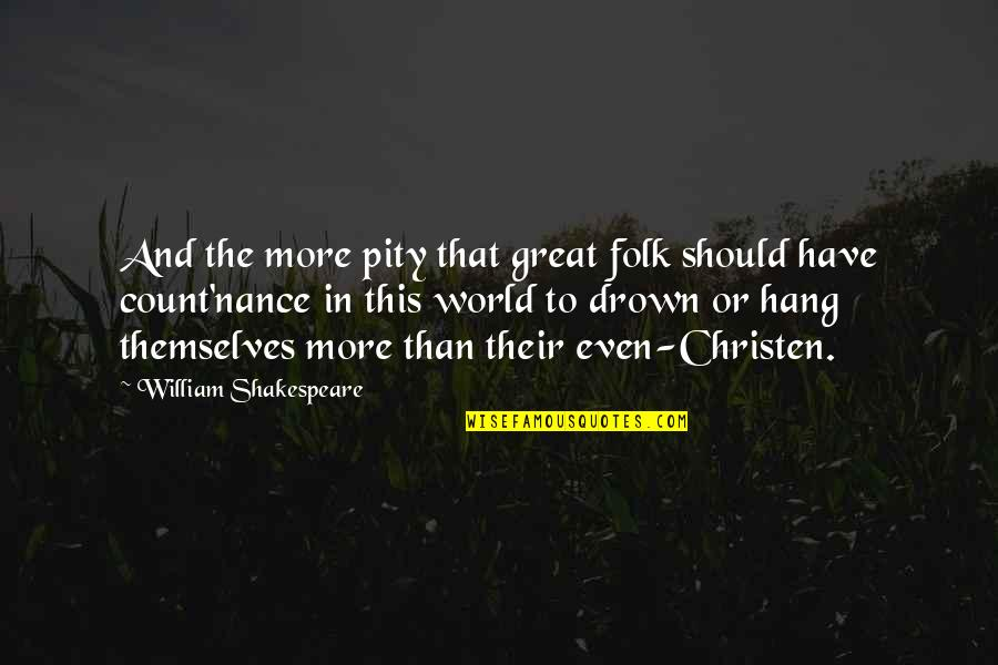 We Should Hang Out Quotes By William Shakespeare: And the more pity that great folk should