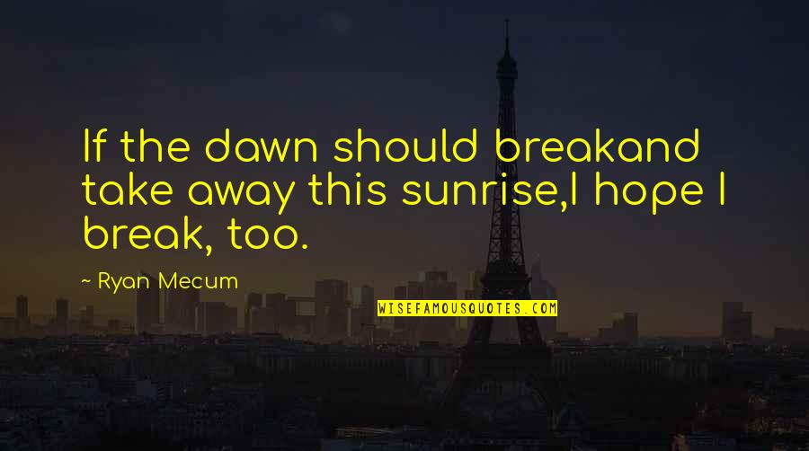 We Should Take A Break Quotes By Ryan Mecum: If the dawn should breakand take away this