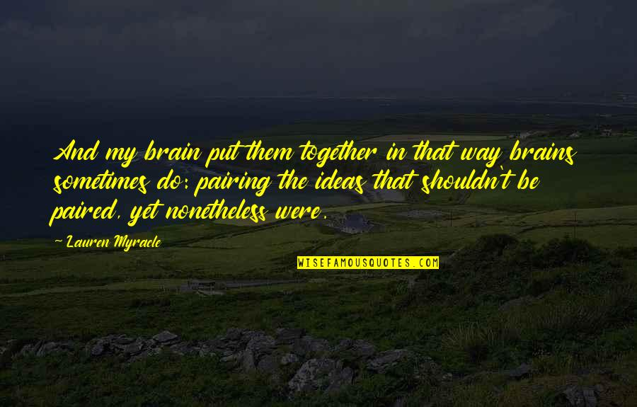 We Shouldn't Be Together Quotes By Lauren Myracle: And my brain put them together in that