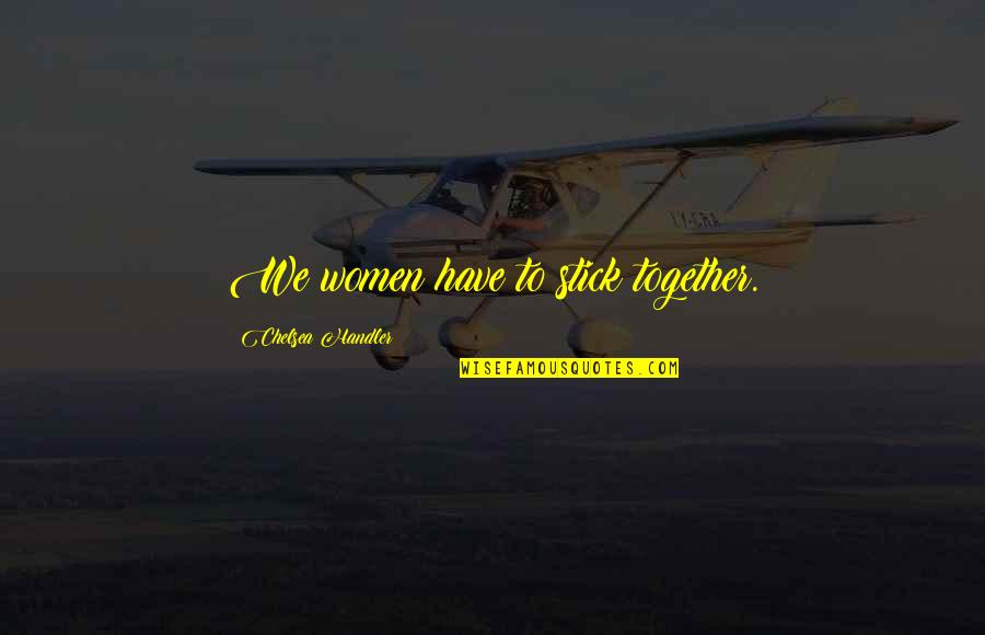 We Stick Together Quotes By Chelsea Handler: We women have to stick together.
