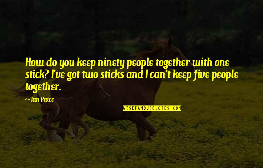 We Stick Together Quotes By Ian Paice: How do you keep ninety people together with