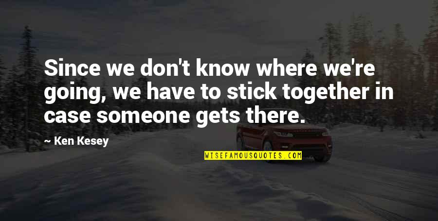 We Stick Together Quotes By Ken Kesey: Since we don't know where we're going, we