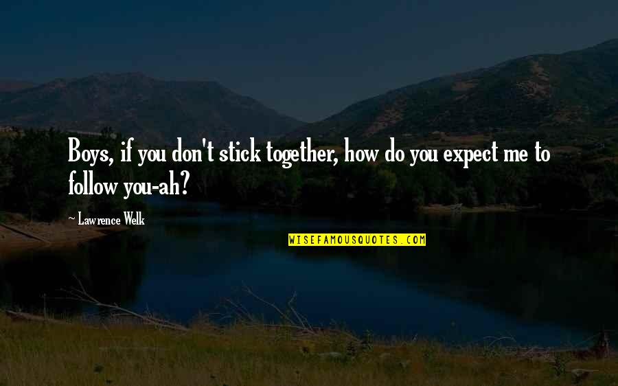 We Stick Together Quotes By Lawrence Welk: Boys, if you don't stick together, how do