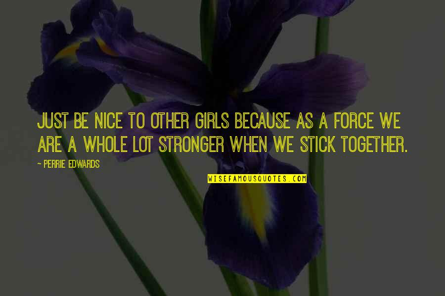 We Stick Together Quotes By Perrie Edwards: Just be nice to other girls because as