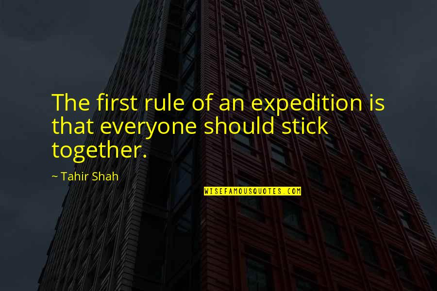 We Stick Together Quotes By Tahir Shah: The first rule of an expedition is that