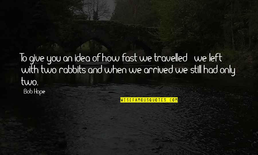 We Still Hope Quotes By Bob Hope: To give you an idea of how fast