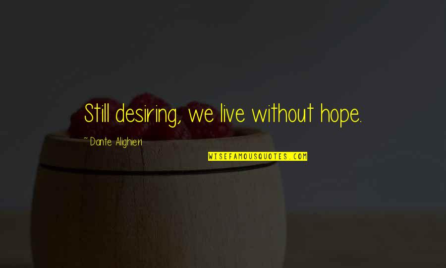 We Still Hope Quotes By Dante Alighieri: Still desiring, we live without hope.
