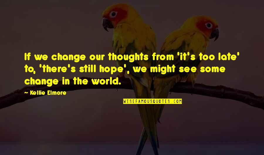 We Still Hope Quotes By Kellie Elmore: If we change our thoughts from 'it's too